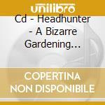 CD - HEADHUNTER - A BIZARRE GARDENING ACCIDENT cd musicale di HEADHUNTER