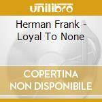 Loyal to none cd musicale di Herman Frank