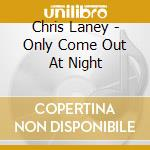 Only come out at night cd musicale di Chris Laney