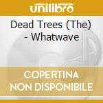 Dead Trees - Whatwave cd musicale di THE DEAD TREES