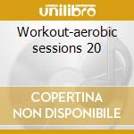 Workout-aerobic sessions 20 cd musicale