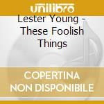 Lester Young - These Foolish Things cd musicale di YOUNG LESTER