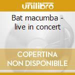 Bat macumba - live in concert cd musicale
