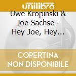 Uwe Kropinski & Joe Sachse - Hey Joe, Hey Uwe cd musicale di KROPINSKI UWE & JOE
