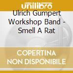 Ulrich Gumpert Workshop Band - Smell A Rat cd musicale di GUMPERT WORKSHOP BAN