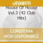 HOUSE OF HOUSE VOL.3  (42 CLUB HITS) cd musicale di Artisti Vari