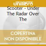 Scooter - Under The Radar Over The cd musicale di Scooter