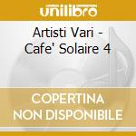 Artisti Vari - Cafe' Solaire 4 cd musicale di AA.VV.