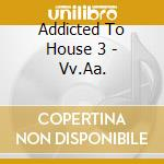ADDICTED TO HOUSE 3 cd musicale di ARTISTI VARI