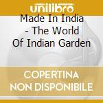 Made In India - The World Of Indian Garden cd musicale di AA.VV.