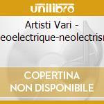 Artisti Vari - Neoelectrique-neolectrism cd musicale di NEOLECTRIC