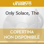 ONLY SOLACE, THE                          cd musicale di OSTARA