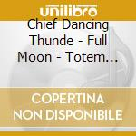Chief Dancing Thunde - Full Moon - Totem Voices Of The Medicine cd musicale di CHIEF DANCING THUND