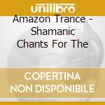 AMAZON TRANCE - SHAMANIC CHANTS FOR THE   cd musicale di Star Blue