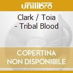 Clark / Toia - Tribal Blood cd musicale di CLARK / TOIA