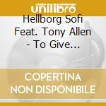 Hellborg Sofi Feat. Tony Allen - To Give Is To Get cd musicale di HELLBORG SOFI