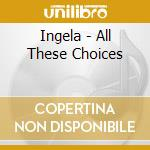 Ingela - All These Choices cd musicale di Ingela