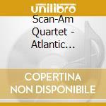 Scan-Am Quartet - Atlantic Bridges cd musicale di Quartet Scan-am