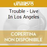 Trouble - Live In Los Angeles cd musicale di Trouble