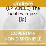 (LP VINILE) The beatles in jazz [lp] lp vinile di Rom Di martino john