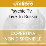 Psychic Tv - Live In Russia cd musicale