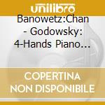 Banowetz:Chan - Godowsky: 4-Hands Piano Music cd musicale di Leopold Godowsky