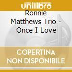 Ronnie Matthews Trio - Once I Love cd musicale di MATTHEWS RONNIE TRIO