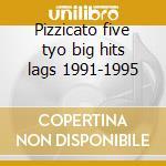 Pizzicato five tyo big hits lags 1991-1995 cd musicale di Five Pizzicato