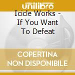 Icicle Works - If You Want To Defeat cd musicale di Works Icicle