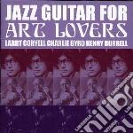 Coryell/byrd/burrell - Jazz Guitar For Art Lovers cd musicale di CORYELL/BYRD/BURRELL