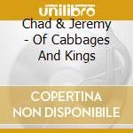 Chad & Jeremy - Of Cabbages And Kings cd musicale di CHAD & JEREMY
