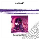 IS A FRIEND?                              cd musicale di The Parlour band