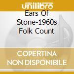 Ears Of Stone-1960s Folk Count cd musicale di Artisti Vari