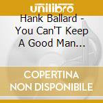 YOU CAN'T KEEP A GOOD MAN DOWN cd musicale di BALLARD HANK