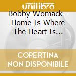 Womack, Bobby - Home Is Where/Pieces cd musicale di WOMACK BOBBY