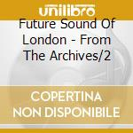 Future Sound Of London - From The Archives/2 cd musicale di FUTURE SOUND OF LONDON