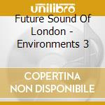 Future Sound Of London - Environments 3 cd musicale di FUTURE SOUND OF LONDON
