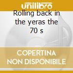 Rolling back in the yeras the 70 s cd musicale