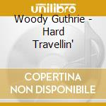 Woody Guthrie - Hard Travellin' cd musicale di Guthrie Woody