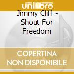 Jimmy Cliff - Shout For Freedom cd musicale di Jimmy Cliff