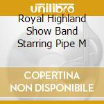 ROYAL HIGHLAND SHOW BAND STARRING PIPE M cd musicale di Tommy Scott