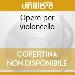 Opere per violoncello cd musicale di Artisti Vari