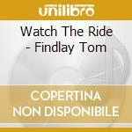 Watch The Ride - Findlay Tom cd musicale di Tom Findlay
