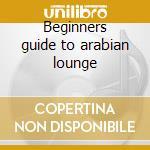 Beginners guide to arabian lounge cd musicale di Artisti Vari