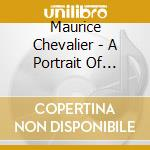 Maurice Chevalier - A Portrait Of Maurice Chevalier cd musicale di CHEVALIER MAURICE