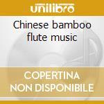 Chinese bamboo flute music cd musicale di Artisti Vari