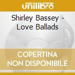 Shirley Bassey - Love Ballads cd musicale di BASSEY SHIRLEY