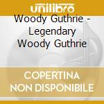 Woody Guthrie - Legendary Woody Guthrie cd musicale di GUTHRIE WOODY