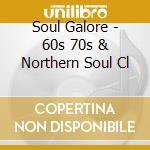 SOUL GALORE - 60S 70S & NORTHERN SOUL CL cd musicale di ARTISTI VARI
