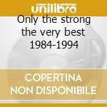 Only the strong the very best 1984-1994 cd musicale